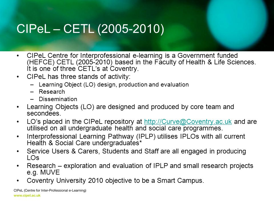 CIPeL Centre for Interprofessional e-learning is a Government funded (HEFCE) CETL (2005-2010) based in the Faculty of Health & Life Sciences.