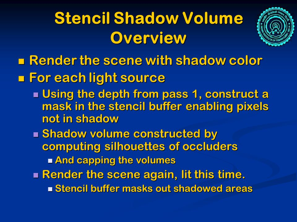 Stencil Shadow Volume Overview Render the scene with shadow color Render the scene with shadow color For each light source For each light source Using the depth from pass 1, construct a mask in the stencil buffer enabling pixels not in shadow Using the depth from pass 1, construct a mask in the stencil buffer enabling pixels not in shadow Shadow volume constructed by computing silhouettes of occluders Shadow volume constructed by computing silhouettes of occluders And capping the volumes And capping the volumes Render the scene again, lit this time.