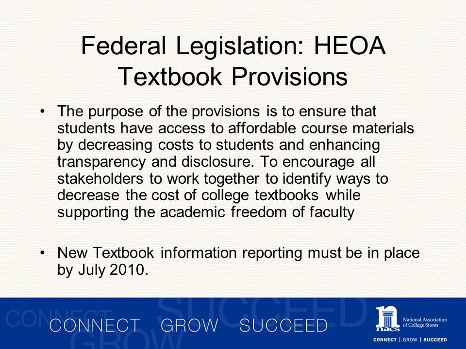 Federal Legislation: HEOA Textbook Provisions The purpose of the provisions is to ensure that students have access to affordable course materials by decreasing costs to students and enhancing transparency and disclosure.
