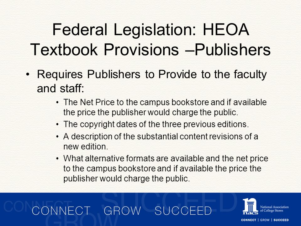 Federal Legislation: HEOA Textbook Provisions –Publishers Requires Publishers to Provide to the faculty and staff: The Net Price to the campus bookstore and if available the price the publisher would charge the public.