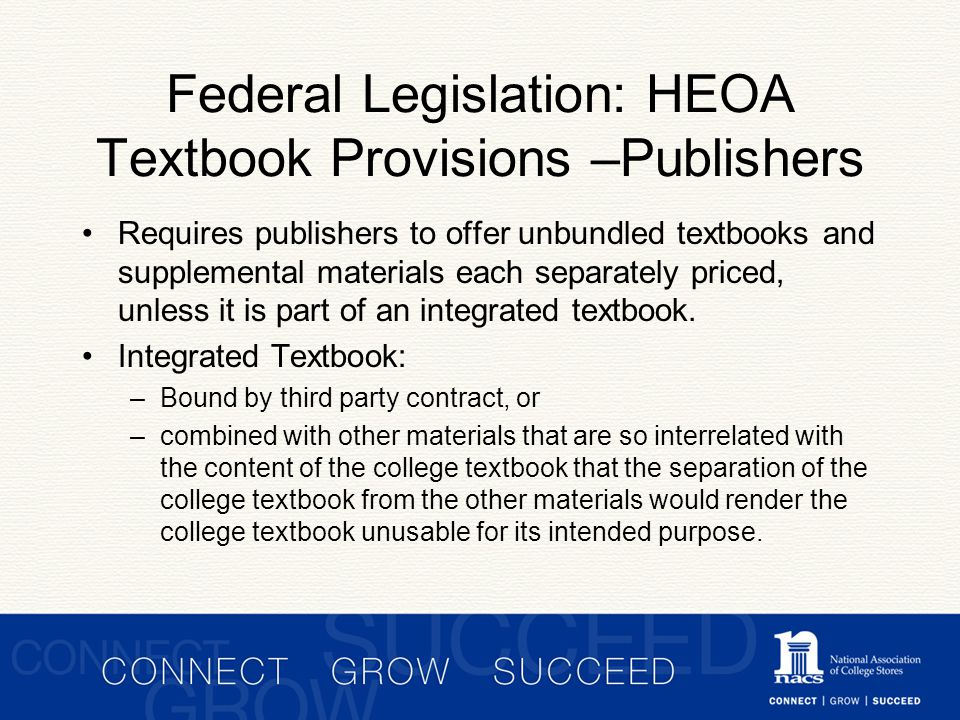 Federal Legislation: HEOA Textbook Provisions –Publishers Requires publishers to offer unbundled textbooks and supplemental materials each separately priced, unless it is part of an integrated textbook.