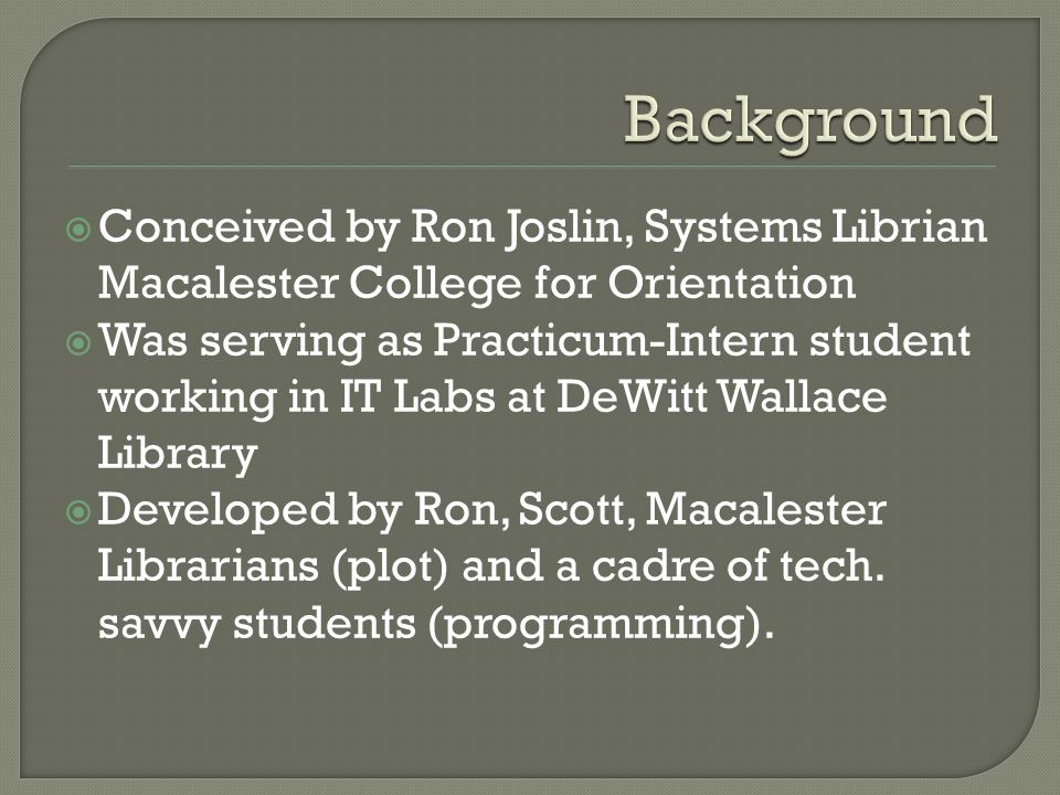  Conceived by Ron Joslin, Systems Librian Macalester College for Orientation  Was serving as Practicum-Intern student working in IT Labs at DeWitt Wallace Library  Developed by Ron, Scott, Macalester Librarians (plot) and a cadre of tech.