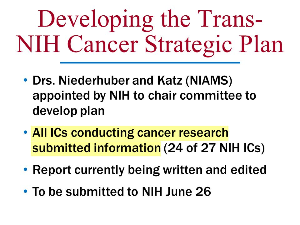 Developing the Trans- NIH Cancer Strategic Plan Drs. Niederhuber and Katz (NIAMS) appointed by NIH to chair committee to develop plan All ICs conducti
