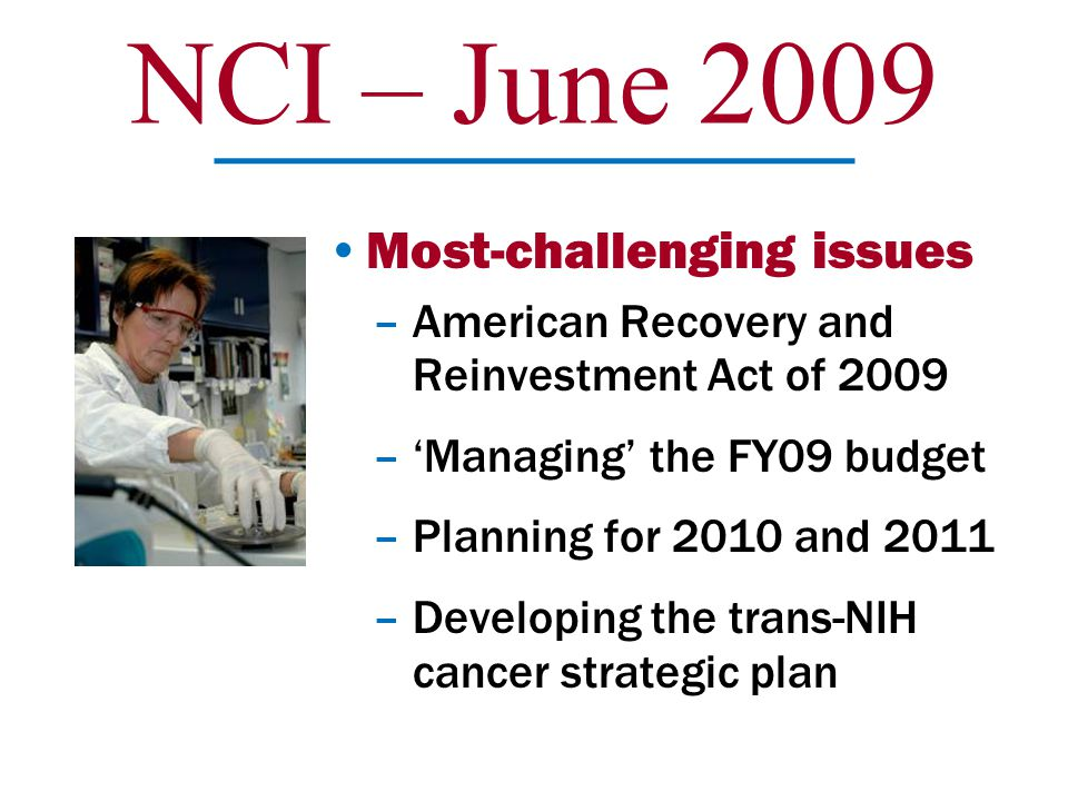 NCI – June 2009 Most-challenging issues –American Recovery and Reinvestment Act of 2009 –'Managing' the FY09 budget –Planning for 2010 and 2011 –Devel