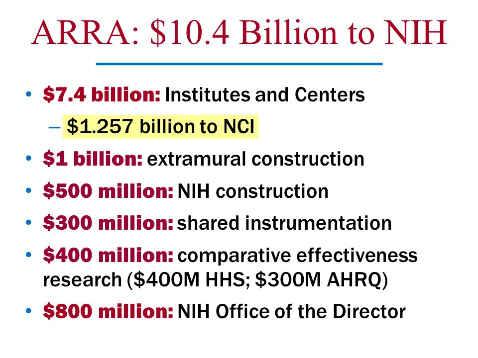 $7.4 billion: Institutes and Centers – $1.257 billion to NCI $1 billion: extramural construction $500 million: NIH construction $300 million: shared i
