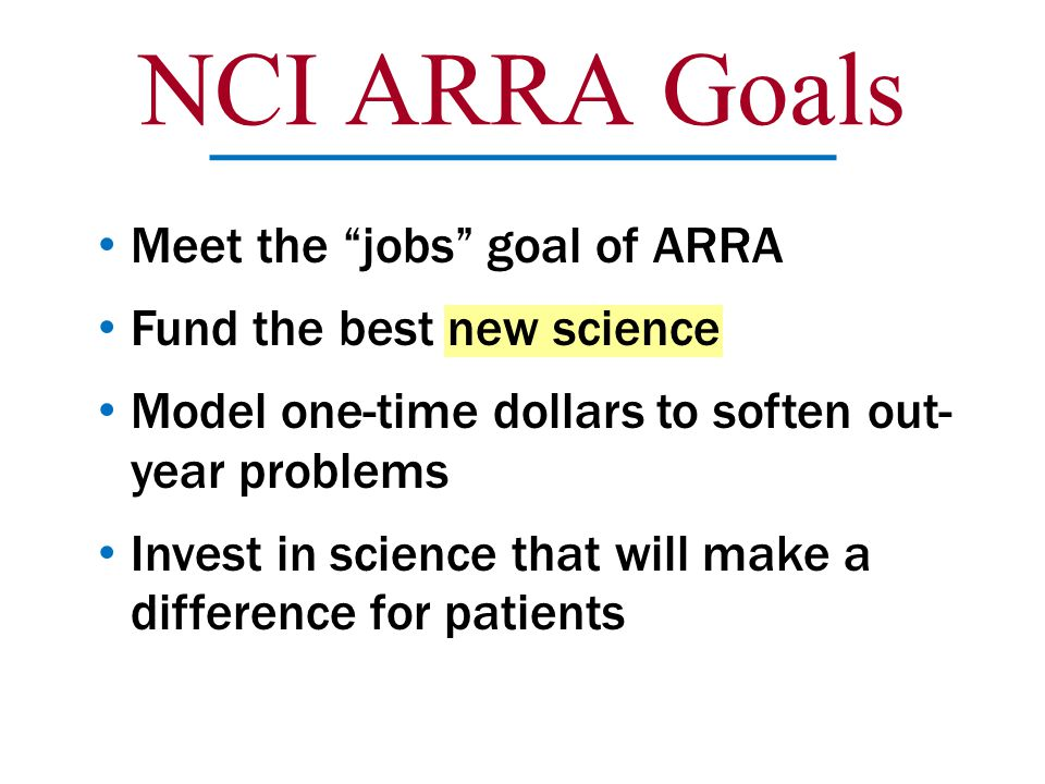 "NCI ARRA Goals Meet the ""jobs"" goal of ARRA Fund the best new science Model one-time dollars to soften out- year problems Invest in science that will"