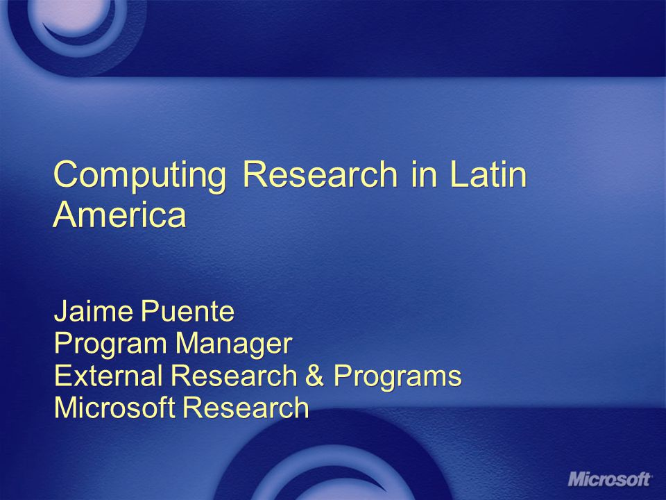 Computing Research in Latin America Jaime Puente Program Manager External Research & Programs Microsoft Research Jaime Puente Program Manager External Research & Programs Microsoft Research