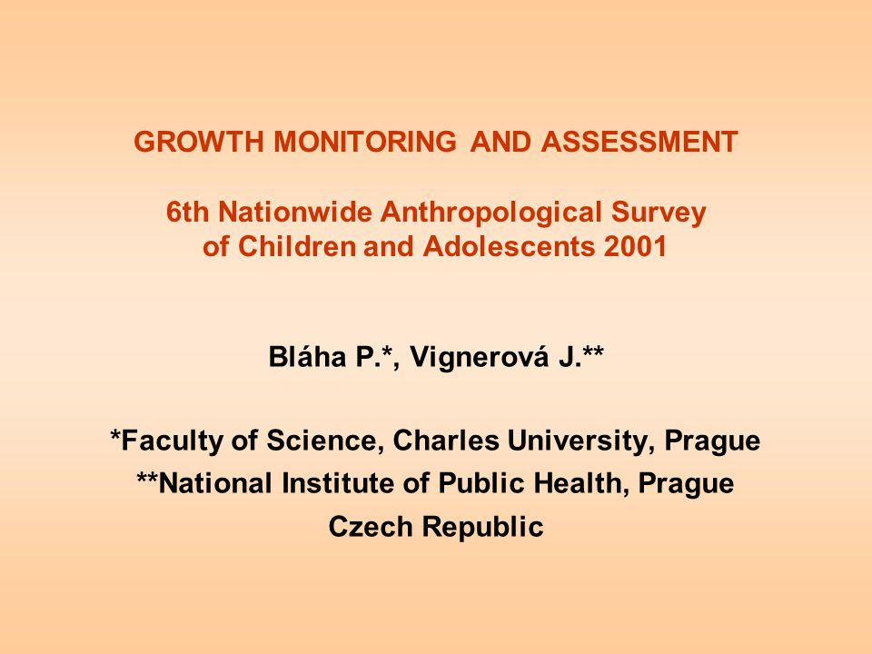 GROWTH MONITORING AND ASSESSMENT 6th Nationwide Anthropological Survey of Children and Adolescents 2001 Bláha P.*, Vignerová J.** *Faculty of Science,