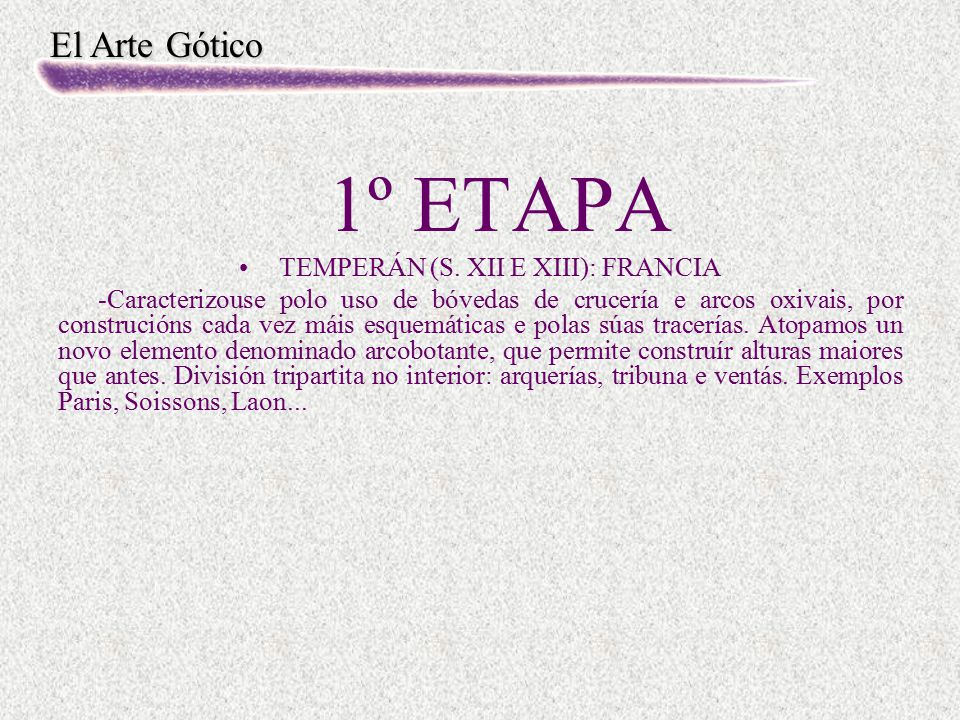 El Arte Gótico 1º ETAPA TEMPERÁN (S. XII E XIII): FRANCIA -Caracterizouse polo uso de bóvedas de crucería e arcos oxivais, por construcións cada vez m