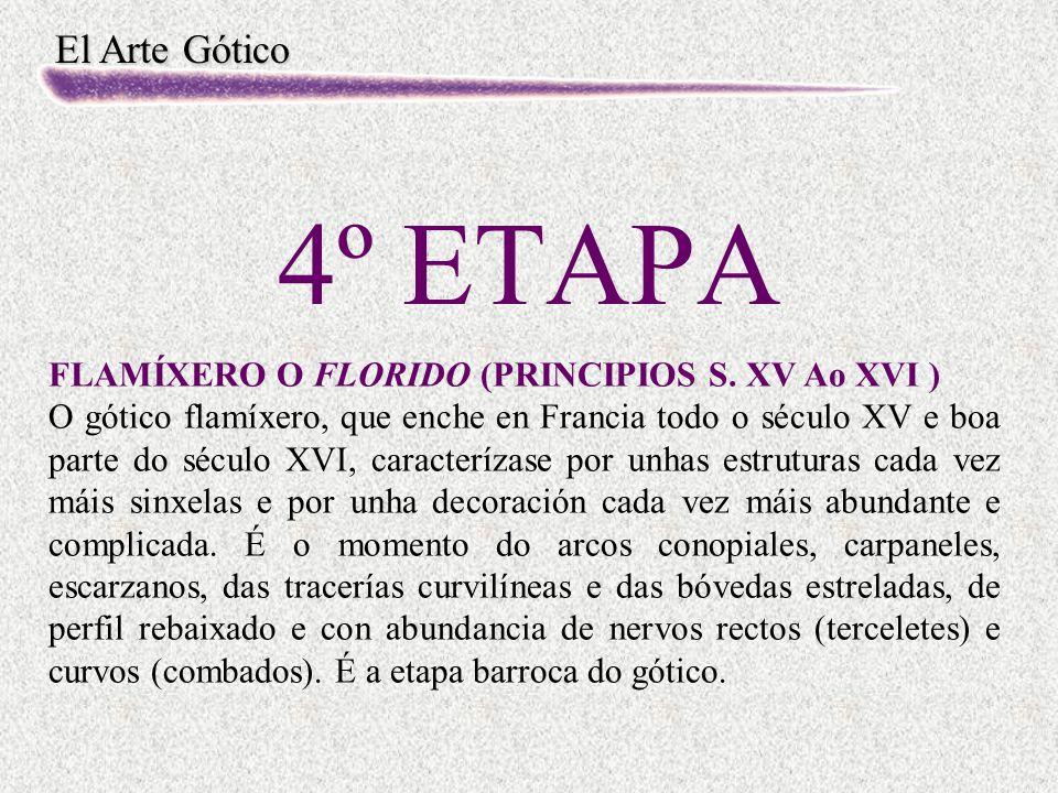 El Arte Gótico 4º ETAPA FLAMÍXERO O FLORIDO (PRINCIPIOS S. XV Ao XVI ) O gótico flamíxero, que enche en Francia todo o século XV e boa parte do século