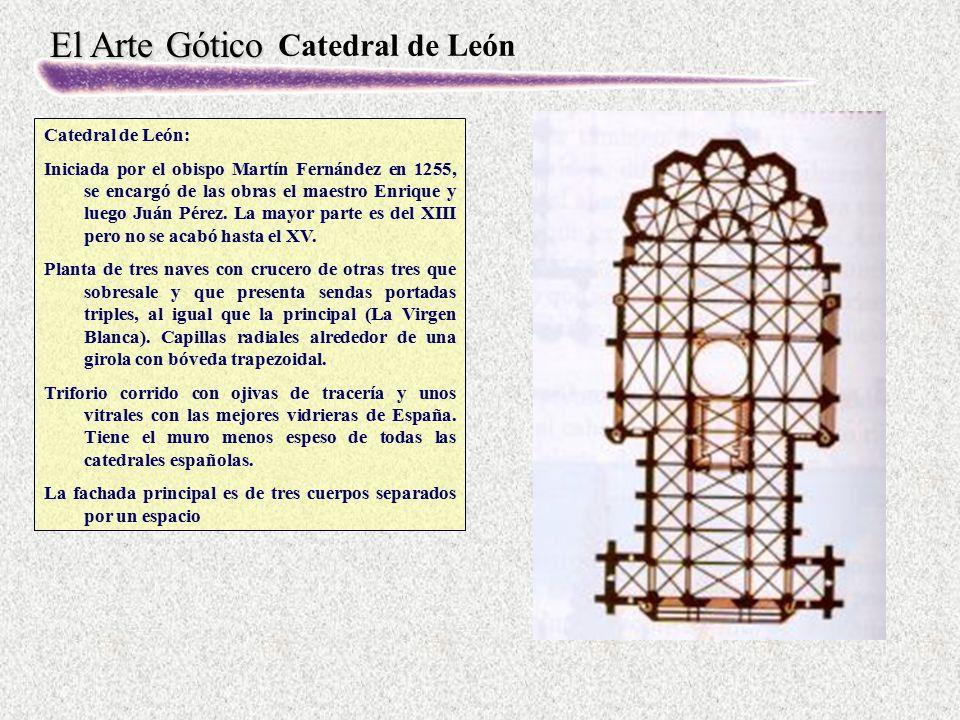 El Arte Gótico Catedral de León Catedral de León: Iniciada por el obispo Martín Fernández en 1255, se encargó de las obras el maestro Enrique y luego