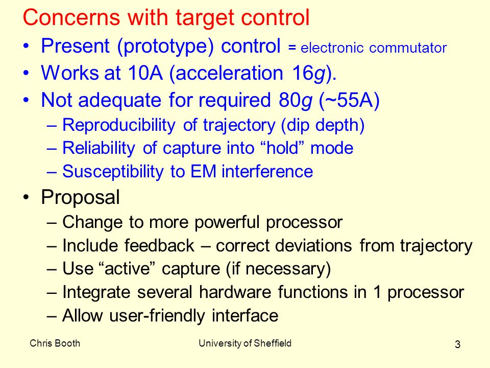 Chris BoothUniversity of Sheffield 3 Concerns with target control Present (prototype) control = electronic commutator Works at 10A (acceleration 16g).