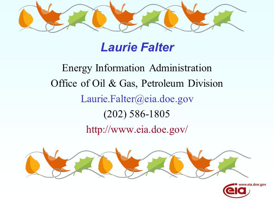Laurie Falter Energy Information Administration Office of Oil & Gas, Petroleum Division Laurie.Falter@eia.doe.gov (202) 586-1805 http://www.eia.doe.gov/