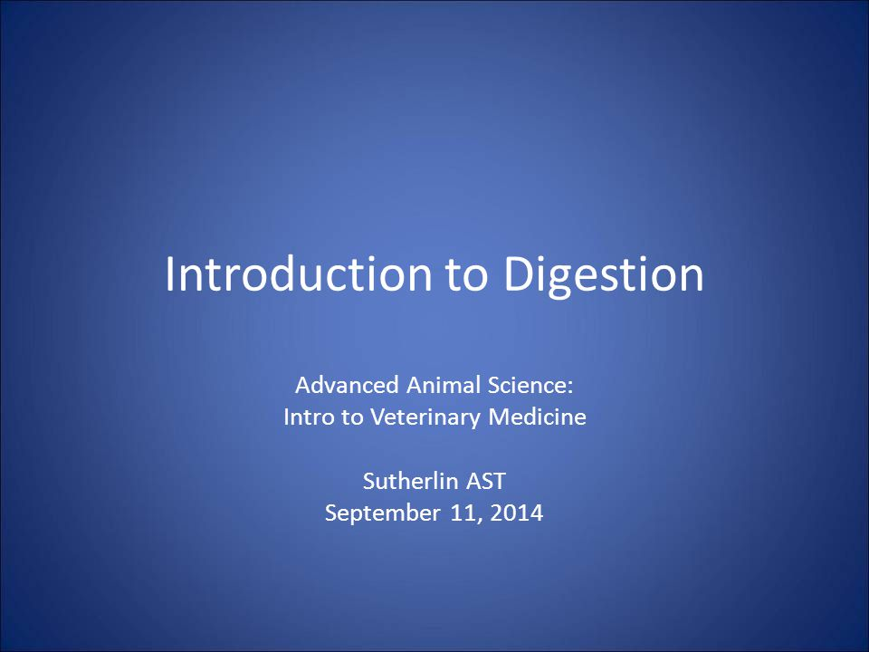 Introduction to Digestion Advanced Animal Science: Intro to Veterinary Medicine Sutherlin AST September 11, 2014