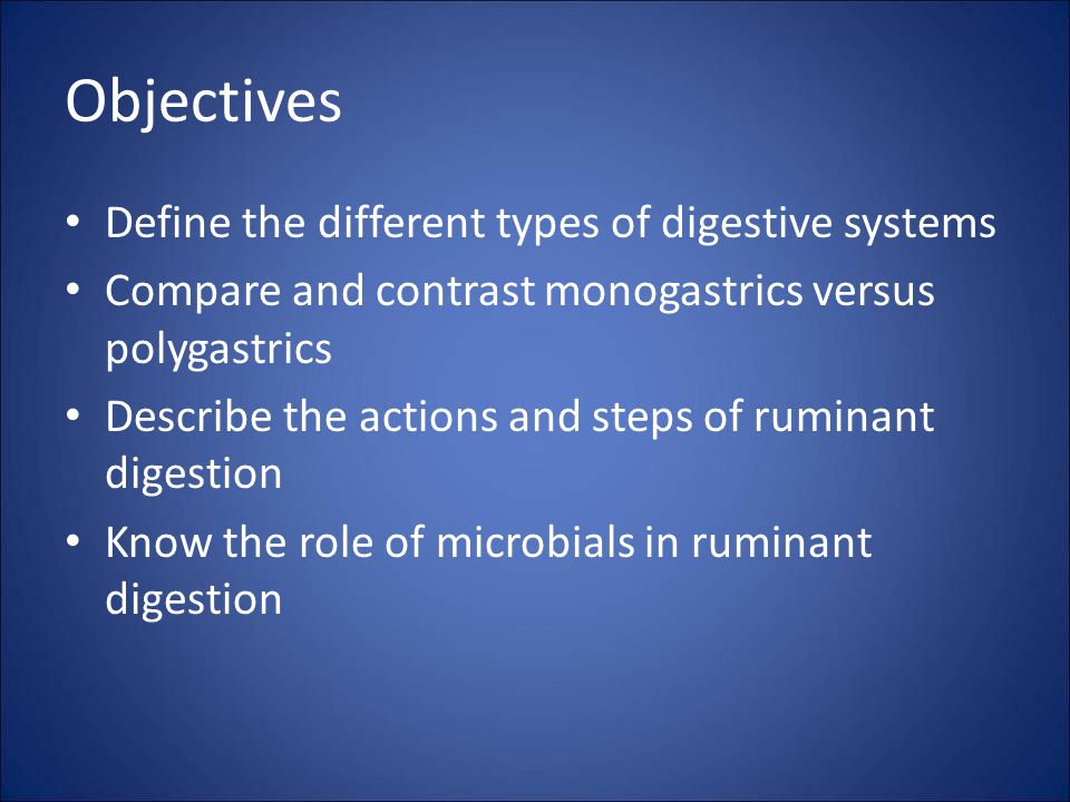 Objectives Define the different types of digestive systems Compare and contrast monogastrics versus polygastrics Describe the actions and steps of ruminant digestion Know the role of microbials in ruminant digestion