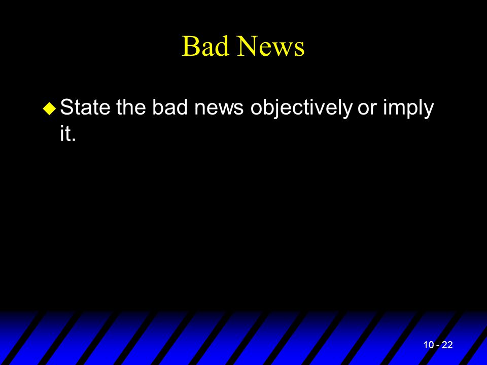 10 - 22 Bad News u State the bad news objectively or imply it.