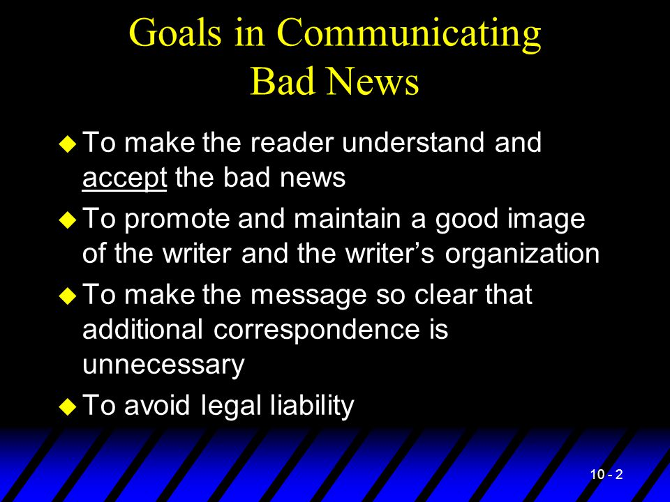 10 - 2 Goals in Communicating Bad News u To make the reader understand and accept the bad news u To promote and maintain a good image of the writer and the writer's organization u To make the message so clear that additional correspondence is unnecessary u To avoid legal liability