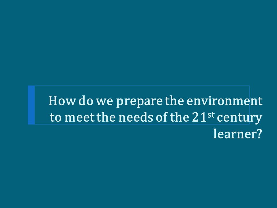 How do we prepare the environment to meet the needs of the 21 st century learner?