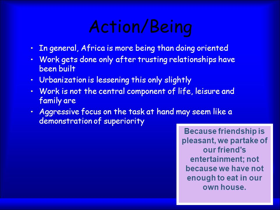Action/Being In general, Africa is more being than doing oriented Work gets done only after trusting relationships have been built Urbanization is lessening this only slightly Work is not the central component of life, leisure and family are Aggressive focus on the task at hand may seem like a demonstration of superiority Because friendship is pleasant, we partake of our friend s entertainment; not because we have not enough to eat in our own house.