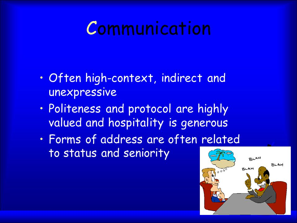 Communication Often high-context, indirect and unexpressive Politeness and protocol are highly valued and hospitality is generous Forms of address are