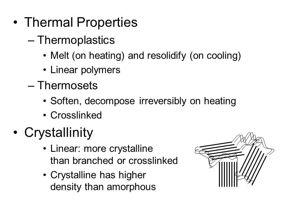 Thermal Properties –Thermoplastics Melt (on heating) and resolidify (on cooling) Linear polymers –Thermosets Soften, decompose irreversibly on heating Crosslinked Crystallinity Linear: more crystalline than branched or crosslinked Crystalline has higher density than amorphous