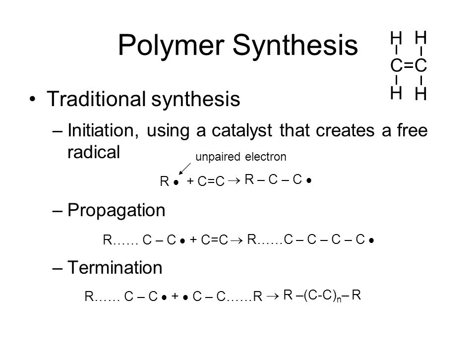 Polymer Synthesis Traditional synthesis –Initiation, using a catalyst that creates a free radical –Propagation –Termination R  + C=C R…… C – C  + C=C R…… C – C  +  C – C……R unpaired electron C=C H H H H  R – C – C   R……C – C – C – C   R –(C-C) n – R