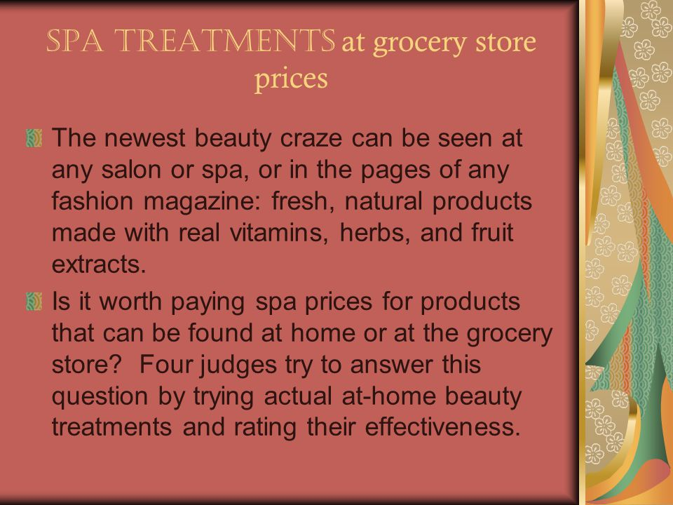 Spa treatments at grocery store prices The newest beauty craze can be seen at any salon or spa, or in the pages of any fashion magazine: fresh, natural products made with real vitamins, herbs, and fruit extracts.