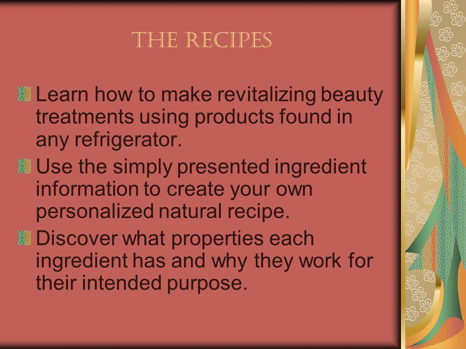 The Recipes Learn how to make revitalizing beauty treatments using products found in any refrigerator. Use the simply presented ingredient information