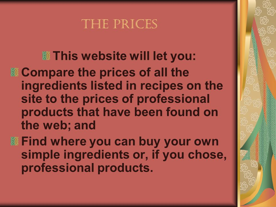 The Prices This website will let you: Compare the prices of all the ingredients listed in recipes on the site to the prices of professional products t