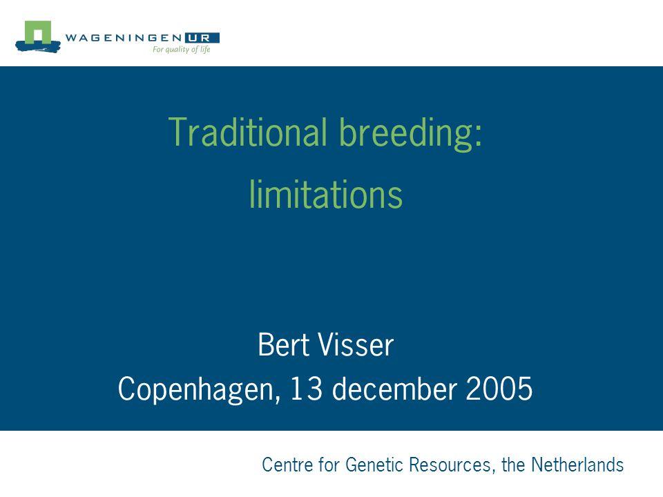 Centre for Genetic Resources, the Netherlands Traditional breeding: limitations Bert Visser Copenhagen, 13 december 2005