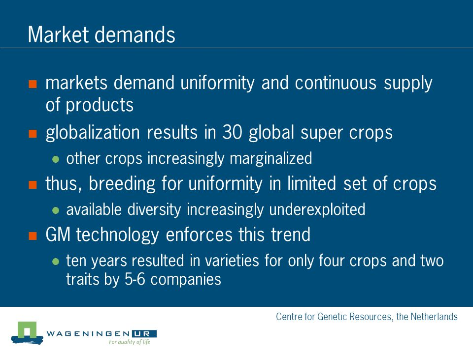 Centre for Genetic Resources, the Netherlands Market demands markets demand uniformity and continuous supply of products globalization results in 30 global super crops other crops increasingly marginalized thus, breeding for uniformity in limited set of crops available diversity increasingly underexploited GM technology enforces this trend ten years resulted in varieties for only four crops and two traits by 5-6 companies