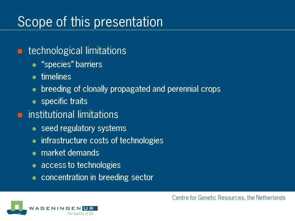 Centre for Genetic Resources, the Netherlands Scope of this presentation technological limitations species barriers timelines breeding of clonally propagated and perennial crops specific traits institutional limitations seed regulatory systems infrastructure costs of technologies market demands access to technologies concentration in breeding sector