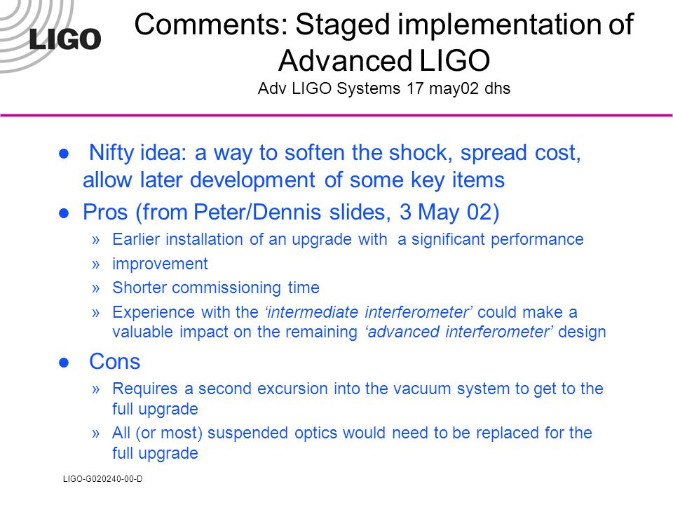 LIGO-G020240-00-D Comments: Staged implementation of Advanced LIGO Adv LIGO Systems 17 may02 dhs Nifty idea: a way to soften the shock, spread cost, allow later development of some key items Pros (from Peter/Dennis slides, 3 May 02) »Earlier installation of an upgrade with a significant performance »improvement »Shorter commissioning time »Experience with the 'intermediate interferometer' could make a valuable impact on the remaining 'advanced interferometer' design Cons »Requires a second excursion into the vacuum system to get to the full upgrade »All (or most) suspended optics would need to be replaced for the full upgrade