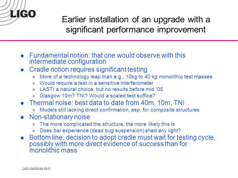 LIGO-G020240-00-D Earlier installation of an upgrade with a significant performance improvement Fundamental notion: that one would observe with this intermediate configuration Cradle notion requires significant testing »More of a technology leap than e.g., 10kg to 40 kg monolithic test masses »Would require a test in a sensitive interferometer »LASTI a natural choice, but no results before mid '05 »Glasgow 10m.
