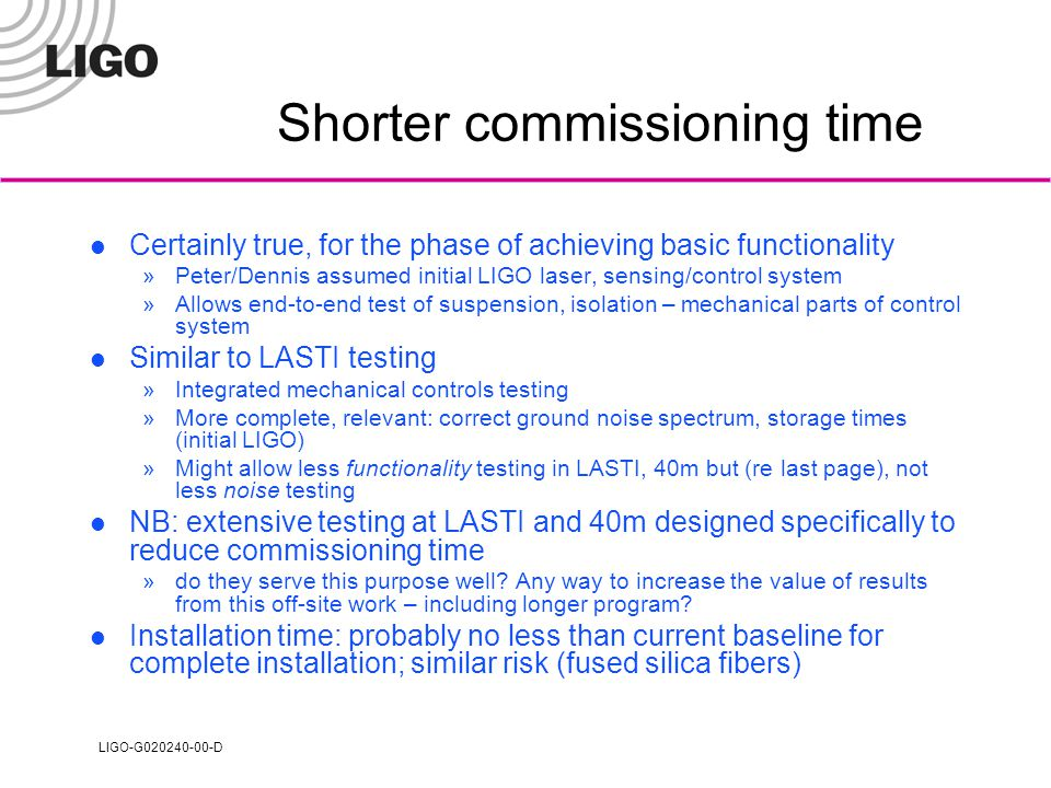 LIGO-G020240-00-D Shorter commissioning time Certainly true, for the phase of achieving basic functionality »Peter/Dennis assumed initial LIGO laser, sensing/control system »Allows end-to-end test of suspension, isolation – mechanical parts of control system Similar to LASTI testing »Integrated mechanical controls testing »More complete, relevant: correct ground noise spectrum, storage times (initial LIGO) »Might allow less functionality testing in LASTI, 40m but (re last page), not less noise testing NB: extensive testing at LASTI and 40m designed specifically to reduce commissioning time »do they serve this purpose well.