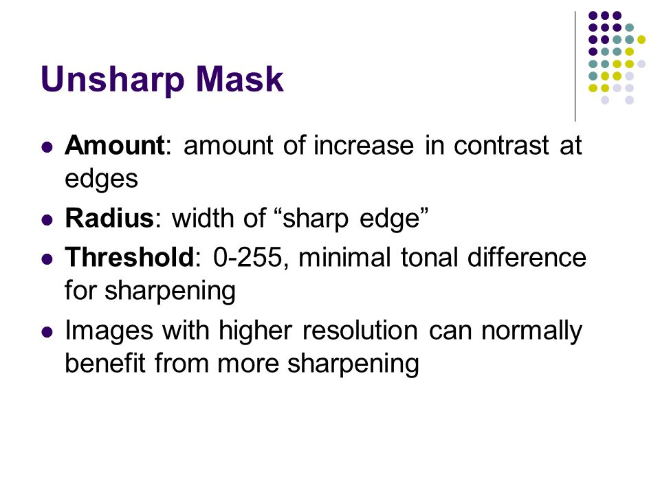 Unsharp Mask Amount: amount of increase in contrast at edges Radius: width of sharp edge Threshold: 0-255, minimal tonal difference for sharpening Images with higher resolution can normally benefit from more sharpening