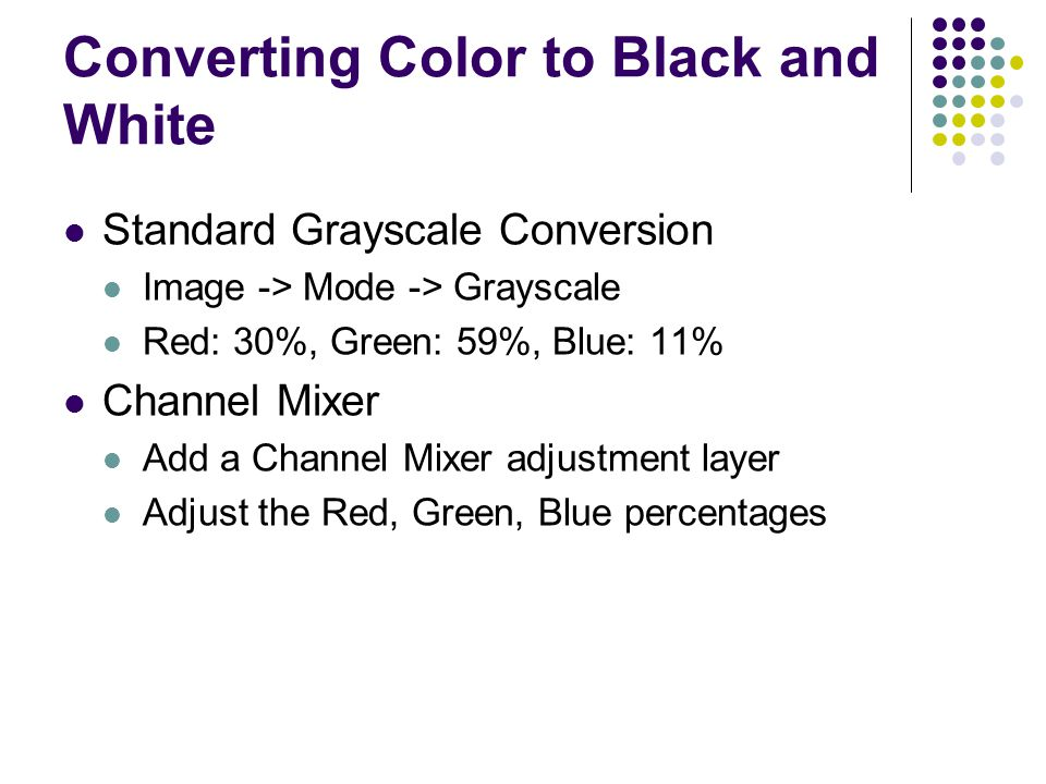 Converting Color to Black and White Standard Grayscale Conversion Image -> Mode -> Grayscale Red: 30%, Green: 59%, Blue: 11% Channel Mixer Add a Channel Mixer adjustment layer Adjust the Red, Green, Blue percentages