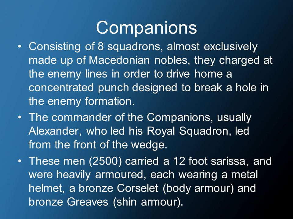 Companions Consisting of 8 squadrons, almost exclusively made up of Macedonian nobles, they charged at the enemy lines in order to drive home a concentrated punch designed to break a hole in the enemy formation.