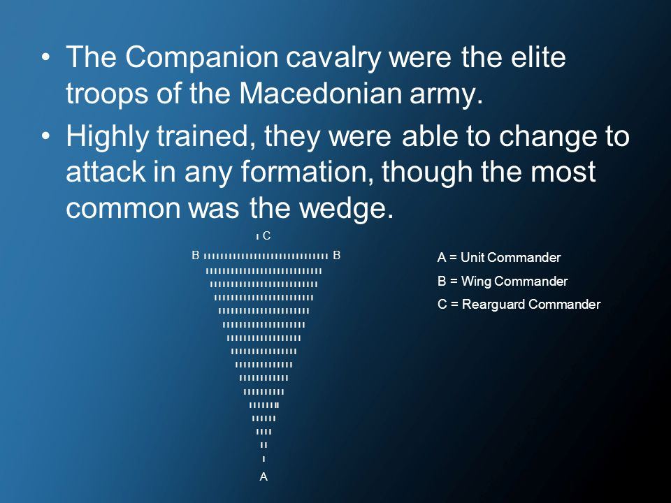 The Companion cavalry were the elite troops of the Macedonian army. Highly trained, they were able to change to attack in any formation, though the mo