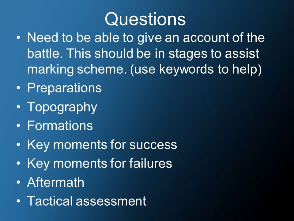Questions Need to be able to give an account of the battle. This should be in stages to assist marking scheme. (use keywords to help) Preparations Top