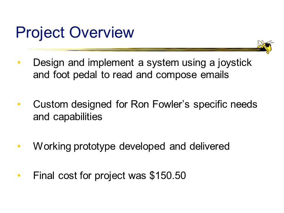 Project Overview Design and implement a system using a joystick and foot pedal to read and compose emails Custom designed for Ron Fowler's specific needs and capabilities Working prototype developed and delivered Final cost for project was $150.50
