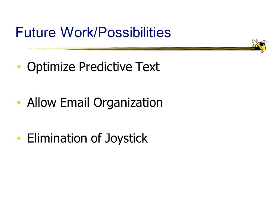 Future Work/Possibilities Optimize Predictive Text Allow Email Organization Elimination of Joystick