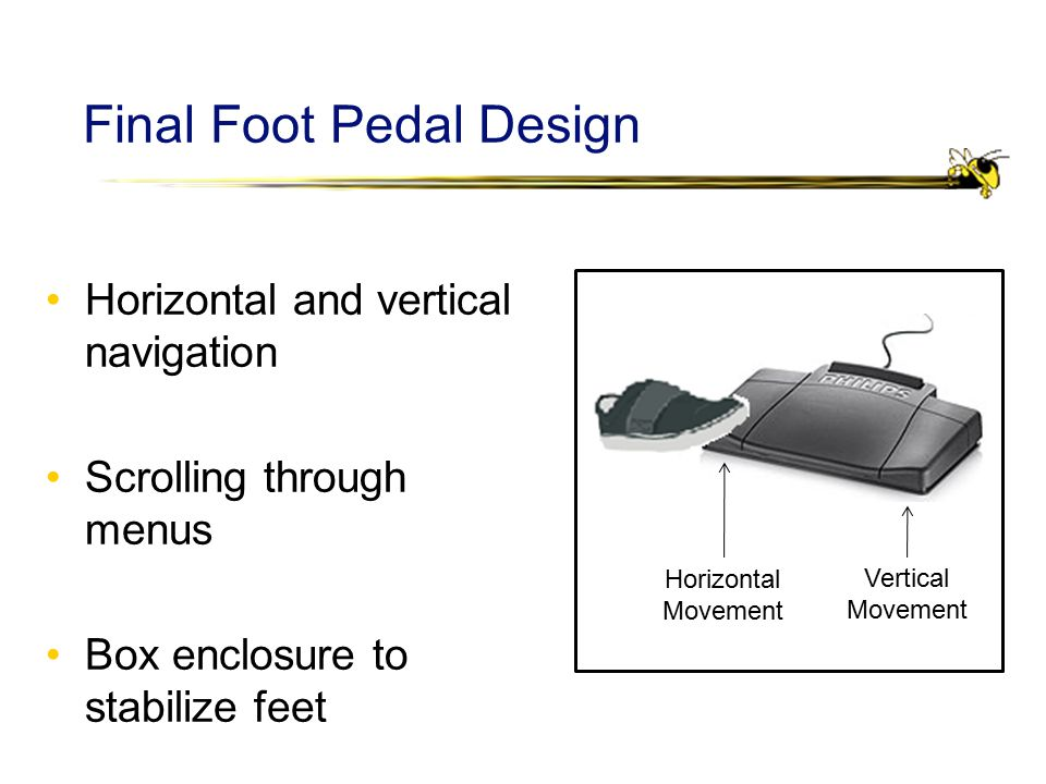 Final Foot Pedal Design Horizontal and vertical navigation Scrolling through menus Box enclosure to stabilize feet Horizontal Movement Vertical Movement