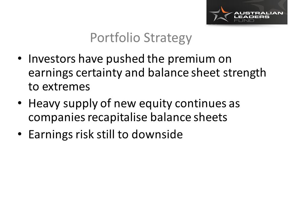 Portfolio Strategy Investors have pushed the premium on earnings certainty and balance sheet strength to extremes Heavy supply of new equity continues as companies recapitalise balance sheets Earnings risk still to downside