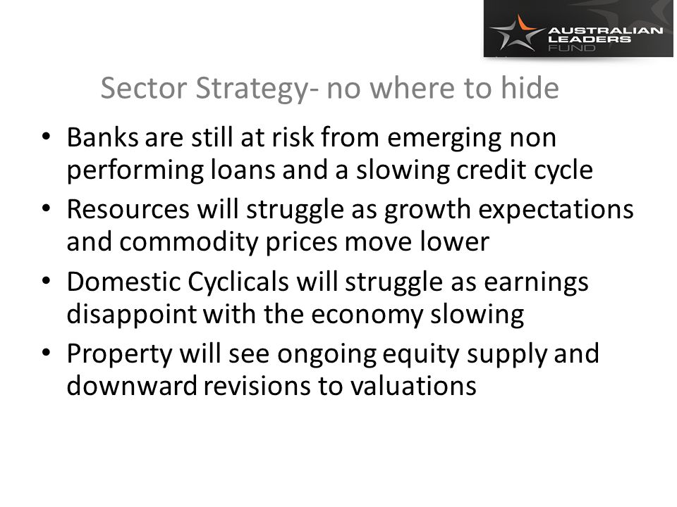 Sector Strategy- no where to hide Banks are still at risk from emerging non performing loans and a slowing credit cycle Resources will struggle as growth expectations and commodity prices move lower Domestic Cyclicals will struggle as earnings disappoint with the economy slowing Property will see ongoing equity supply and downward revisions to valuations