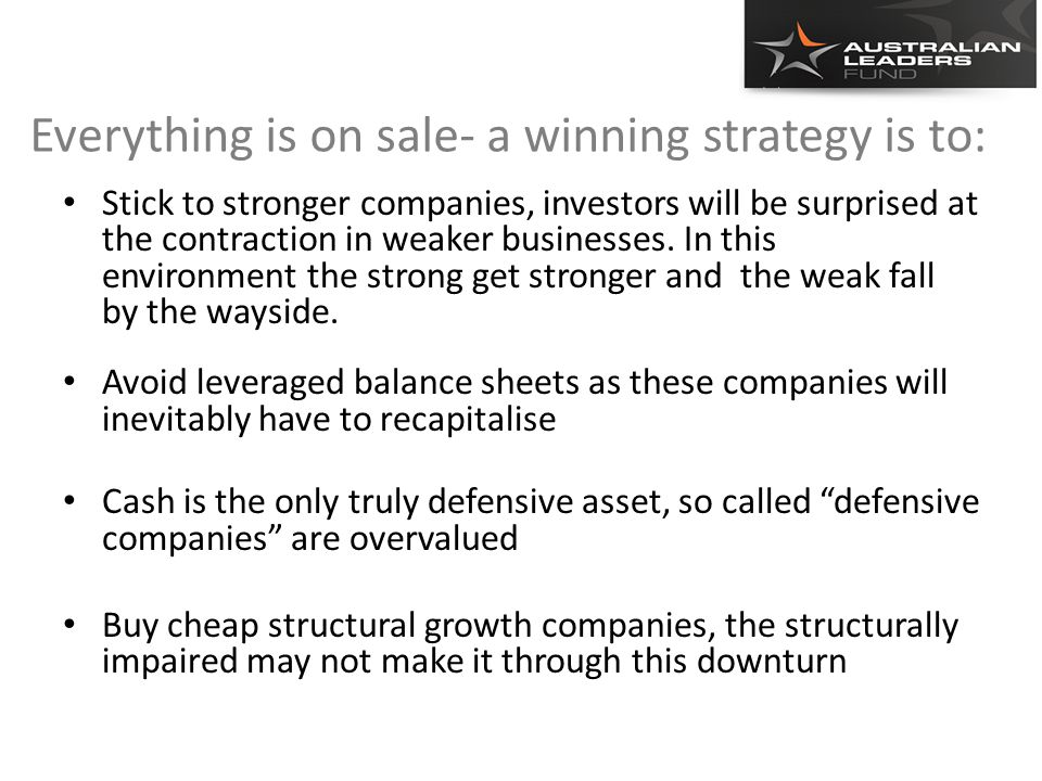 Everything is on sale- a winning strategy is to: Stick to stronger companies, investors will be surprised at the contraction in weaker businesses.