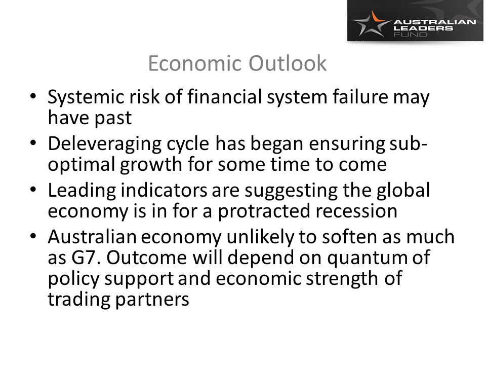 Economic Outlook Systemic risk of financial system failure may have past Deleveraging cycle has began ensuring sub- optimal growth for some time to come Leading indicators are suggesting the global economy is in for a protracted recession Australian economy unlikely to soften as much as G7.