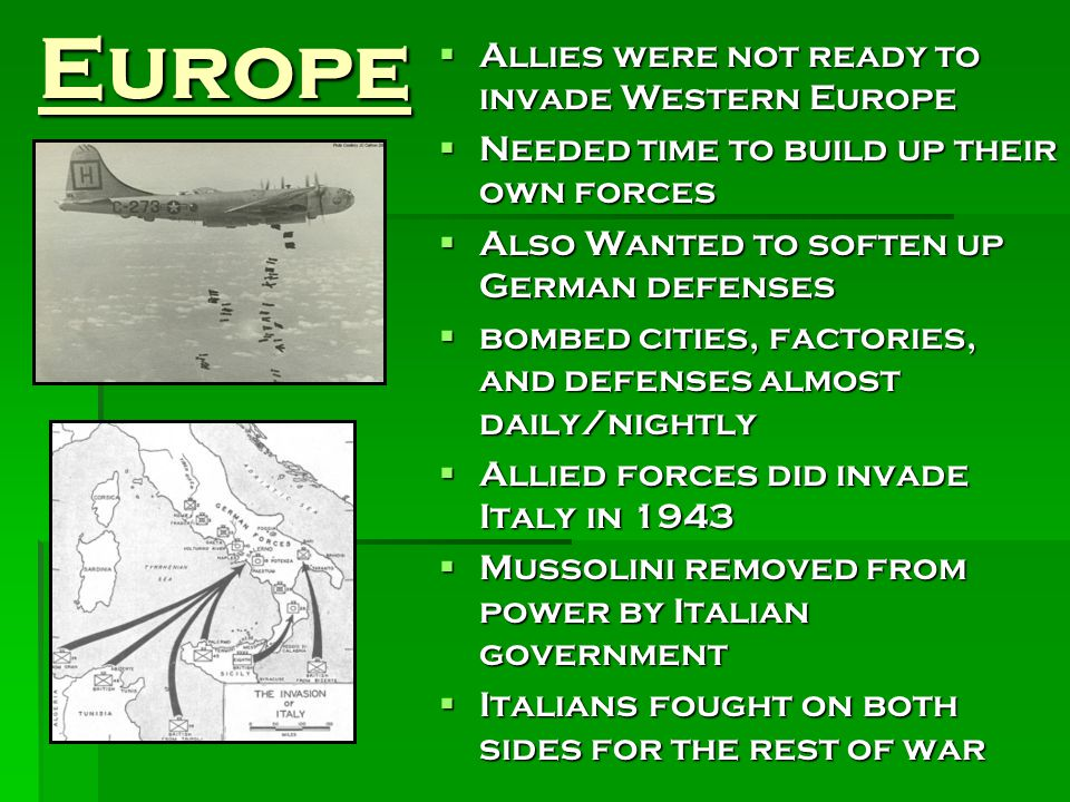 Europe  Allies were not ready to invade Western Europe  Needed time to build up their own forces  Also Wanted to soften up German defenses  bombed