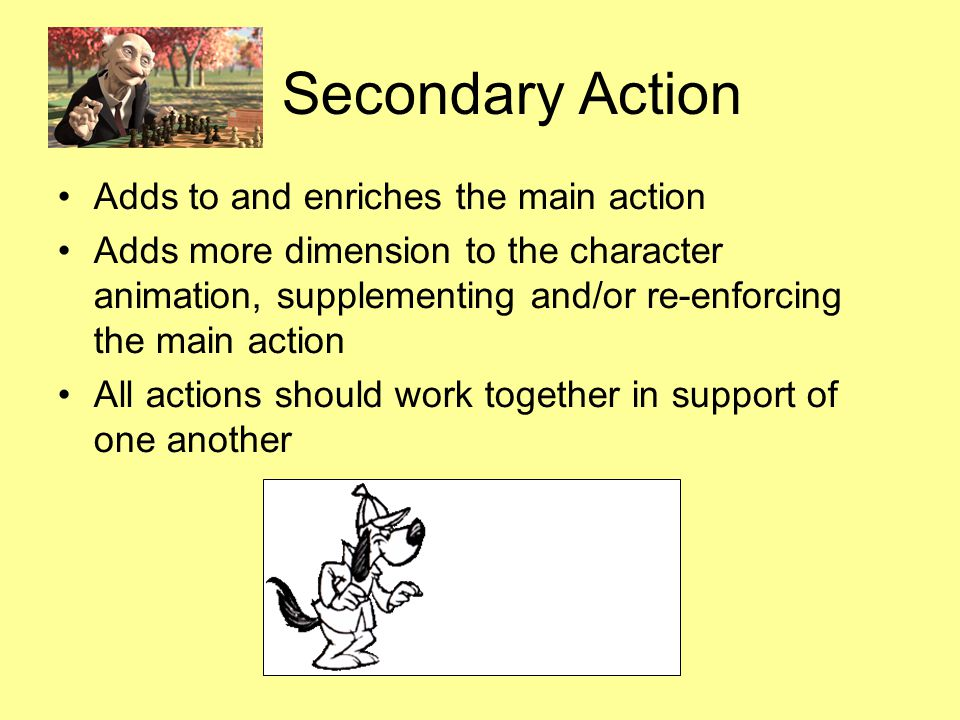 Secondary Action Adds to and enriches the main action Adds more dimension to the character animation, supplementing and/or re-enforcing the main action All actions should work together in support of one another