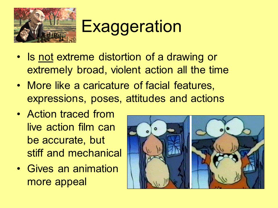 Exaggeration Is not extreme distortion of a drawing or extremely broad, violent action all the time More like a caricature of facial features, express